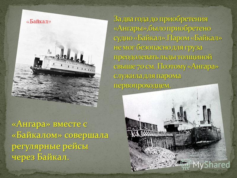 «Ангара» вместе с «Байкалом» совершала регулярные рейсы через Байкал. «Ангара» вместе с «Байкалом» совершала регулярные рейсы через Байкал. «Байкал»
