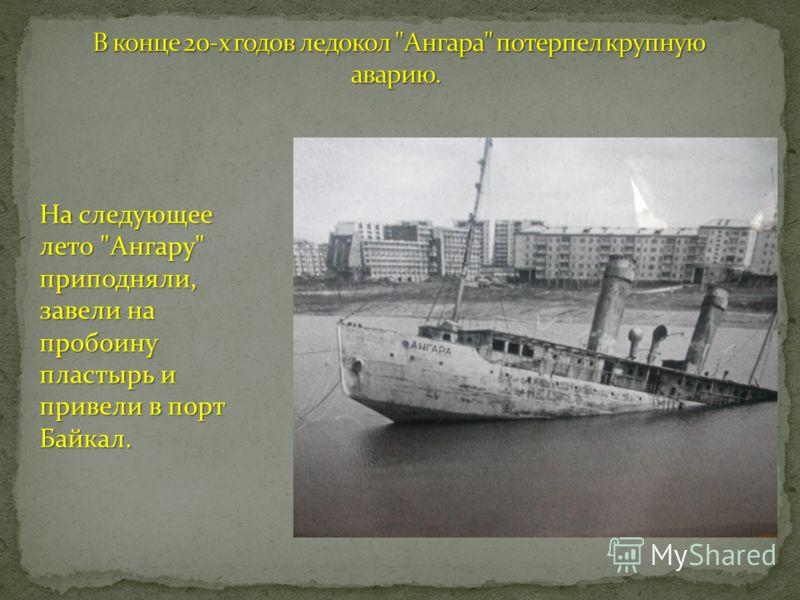 На следующее лето Ангару приподняли, завели на пробоину пластырь и привели в порт Байкал.