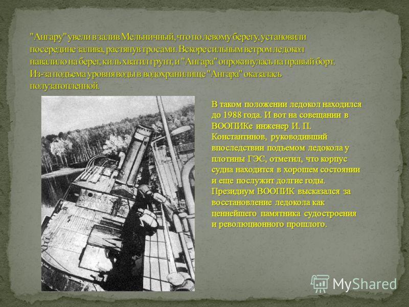 В таком положении ледокол находился до 1988 года. И вот на совещании в ВООПИКе инженер И. П. Константинов, руководивший впоследствии подъемом ледокола у плотины ГЭС, отметил, что корпус судна находится в хорошем состоянии и еще послужит долгие годы.