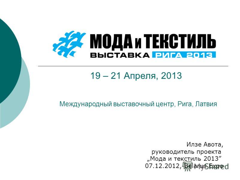 19 – 21 Апреля, 2013 Илзе Авота, руководитель проекта Мода и текстиль 2013 07.12.2012, Belarus Expo Международный выставочный центр, Рига, Латвия