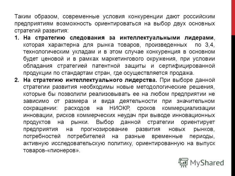Таким образом, современные условия конкуренции дают российским предприятиям возможность ориентироваться на выбор двух основных стратегий развития: 1.На стратегию следования за интеллектуальными лидерами, которая характерна для рынка товаров, произвед