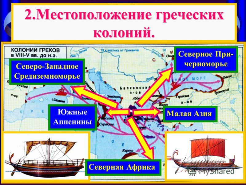 2.Местоположение греческих колоний. Малая Азия Северное При- черноморье Южные Аппенины Северо-Западное Средиземноморье Северная Африка