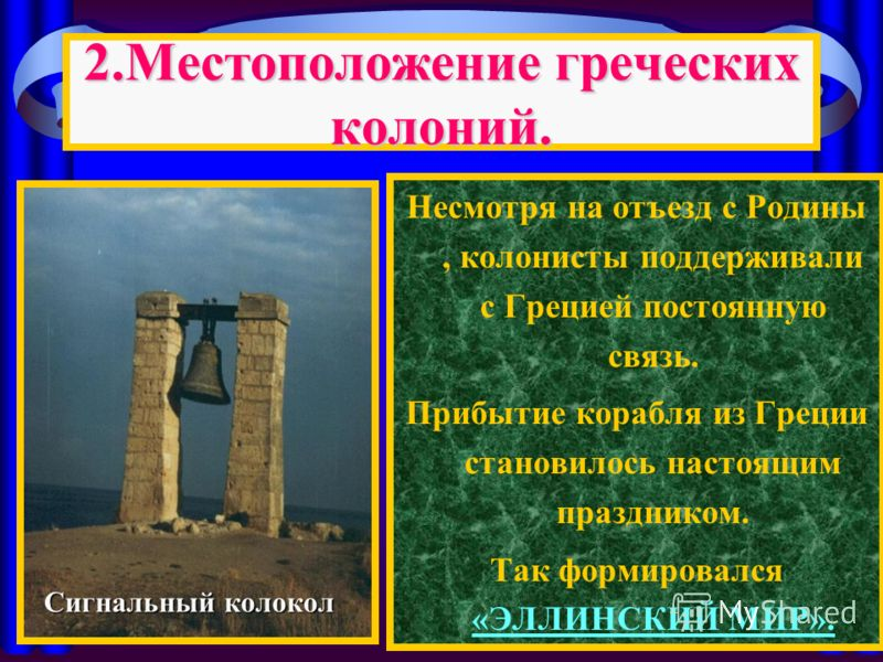 Несмотря на отъезд с Родины, колонисты поддерживали с Грецией постоянную связь. Прибытие корабля из Греции становилось настоящим праздником. Так формировался «ЭЛЛИНСКИЙ МИР». 2.Местоположение греческих колоний. Сигнальный колокол