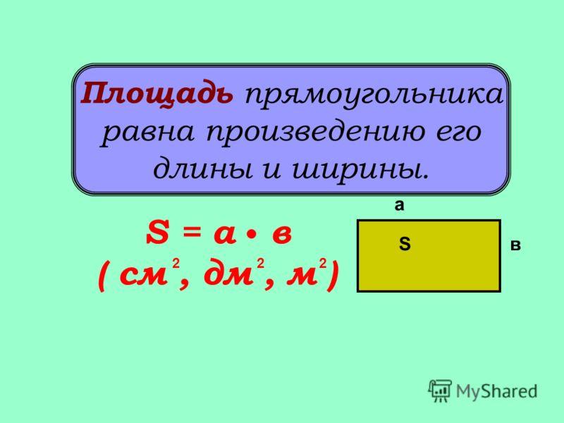 Площадь прямоугольника равна произведению его длины и ширины. а вS S = а в ( см, дм, м ) 222