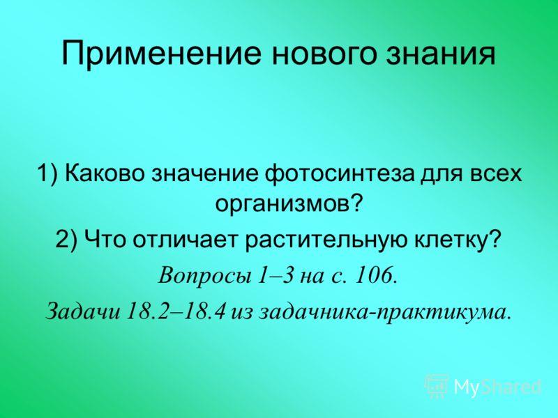Применение нового знания 1) Каково значение фотосинтеза для всех организмов? 2) Что отличает растительную клетку? Вопросы 1–3 на с. 106. Задачи 18.2–18.4 из задачника-практикума.
