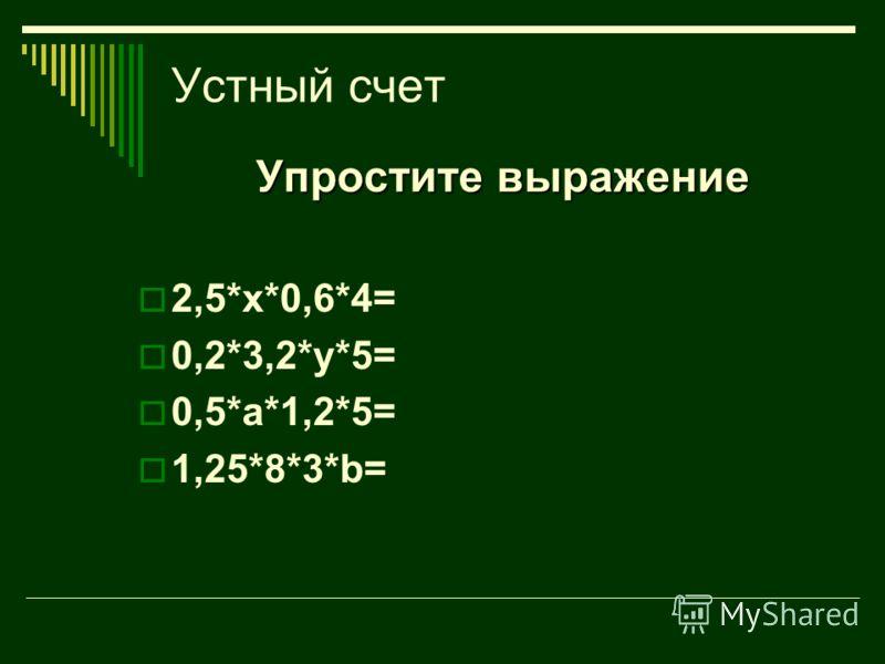 Устный счет Упростите выражение 2,5*х*0,6*4= 0,2*3,2*у*5= 0,5*а*1,2*5= 1,25*8*3*b=