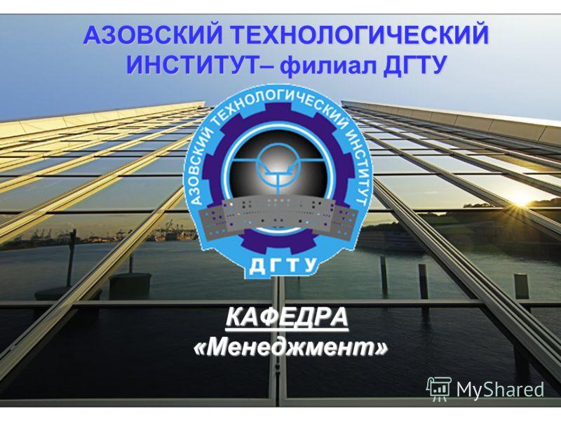 АЗОВСКИЙ ТЕХНОЛОГИЧЕСКИЙ ИНСТИТУТ– филиал ДГТУ КАФЕДРА «Менеджмент»