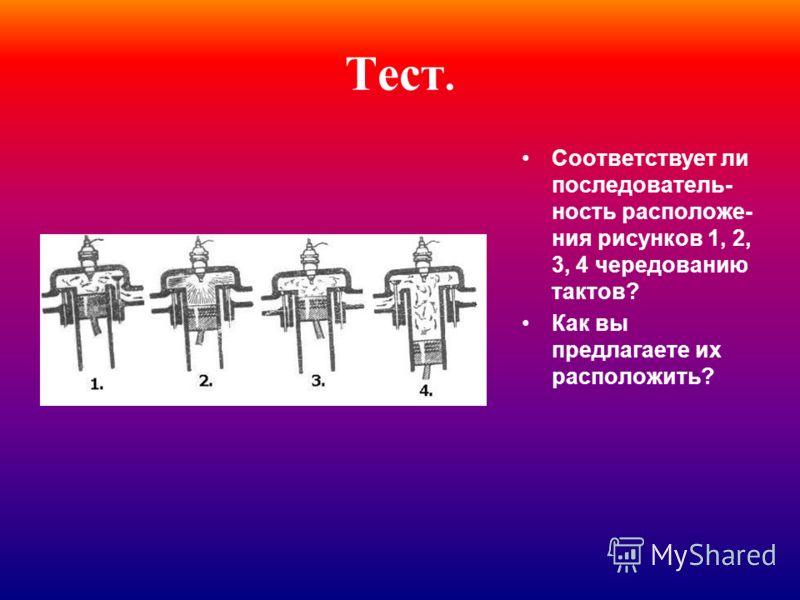 Тест. Соответствует ли последователь- ность расположе- ния рисунков 1, 2, 3, 4 чередованию тактов? Как вы предлагаете их расположить?