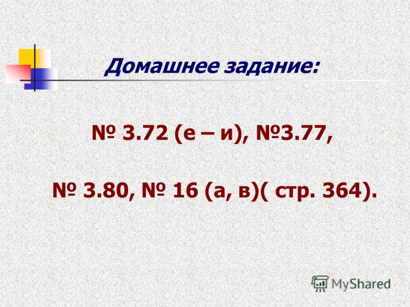 Домашнее задание: 3.72 (е – и), 3.77, 3.80, 16 (а, в)( стр. 364).