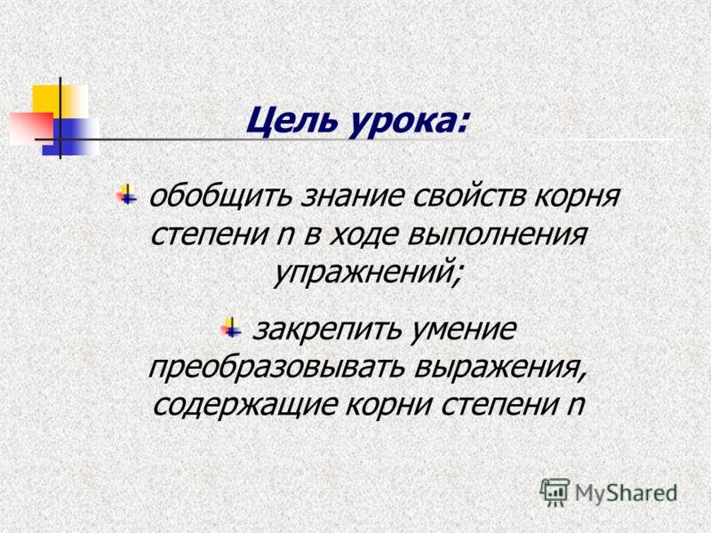 Цель урока: обобщить знание свойств корня степени n в ходе выполнения упражнений; закрепить умение преобразовывать выражения, содержащие корни степени n