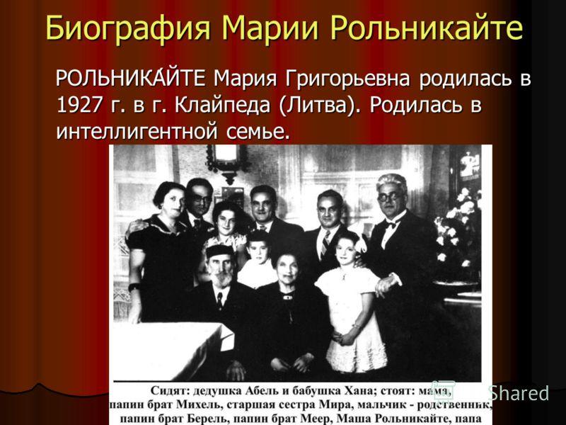 Биография Марии Рольникайте РОЛЬНИКА́ЙТЕ Мария Григорьевна родилась в 1927 г. в г. Клайпеда (Литва). Родилась в интеллигентной семье. РОЛЬНИКА́ЙТЕ Мария Григорьевна родилась в 1927 г. в г. Клайпеда (Литва). Родилась в интеллигентной семье.