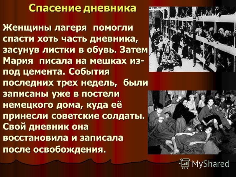 Женщины лагеря помогли спасти хоть часть дневника, засунув листки в обувь. Затем Мария писала на мешках из- под цемента. События последних трех недель, были записаны уже в постели немецкого дома, куда её принесли советские солдаты. Свой дневник она в
