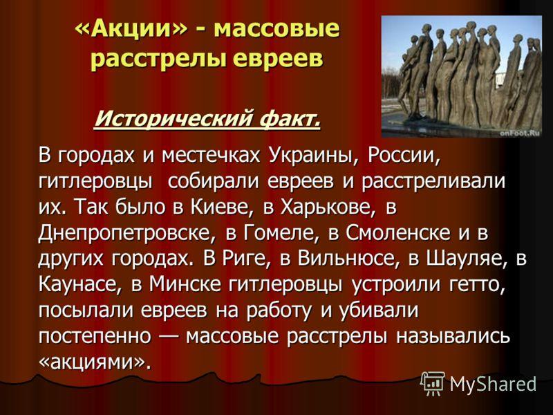 «Акции» - массовые расстрелы евреев Исторический факт. В городах и местечках Украины, России, гитлеровцы собирали евреев и расстреливали их. Так было в Киеве, в Харькове, в Днепропетровске, в Гомеле, в Смоленске и в других городах. В Риге, в Вильнюсе