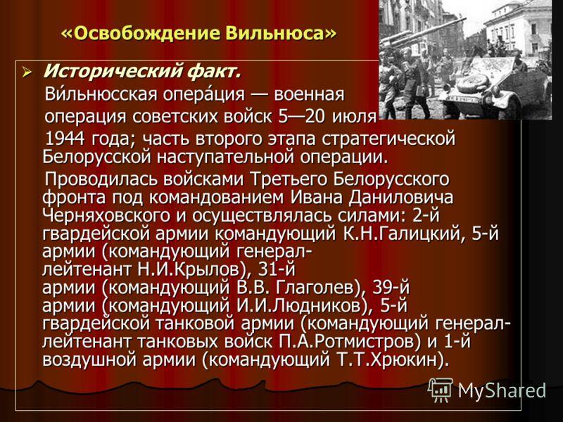 «Освобождение Вильнюса» Исторический факт. Исторический факт. Ви́льнюсская опера́ция военная Ви́льнюсская опера́ция военная операция советских войск 520 июля операция советских войск 520 июля 1944 года; часть второго этапа стратегической Белорусской