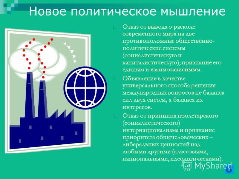 Новое политическое мышление 1. Отказ от вывода о расколе современного мира на две противоположные общественно- политические системы (социалистическую и капиталистическую), признание его единым и взаимозависимым. 2. Объявление в качестве универсальног