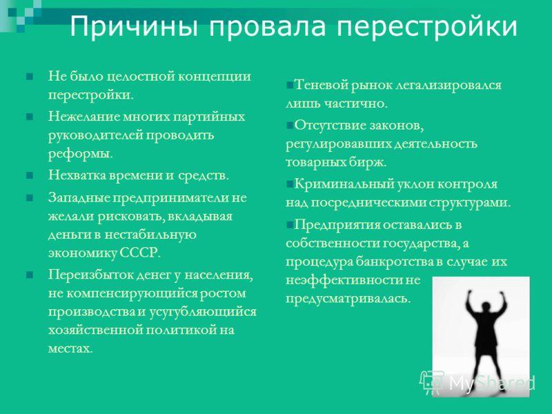 Причины провала перестройки Не было целостной концепции перестройки. Нежелание многих партийных руководителей проводить реформы. Нехватка времени и средств. Западные предприниматели не желали рисковать, вкладывая деньги в нестабильную экономику СССР.