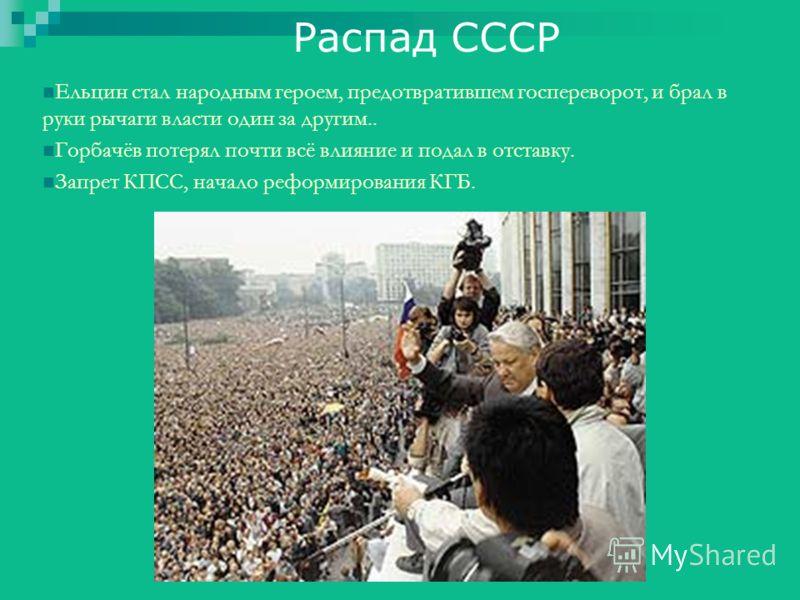 Распад СССР Ельцин стал народным героем, предотвратившем госпереворот, и брал в руки рычаги власти один за другим.. Горбачёв потерял почти всё влияние и подал в отставку. Запрет КПСС, начало реформирования КГБ.