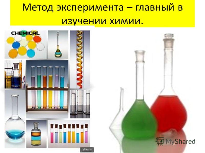 Метод эксперимента – главный в изучении химии.