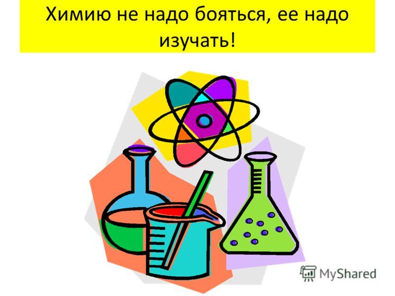 Химию не надо бояться, ее надо изучать!