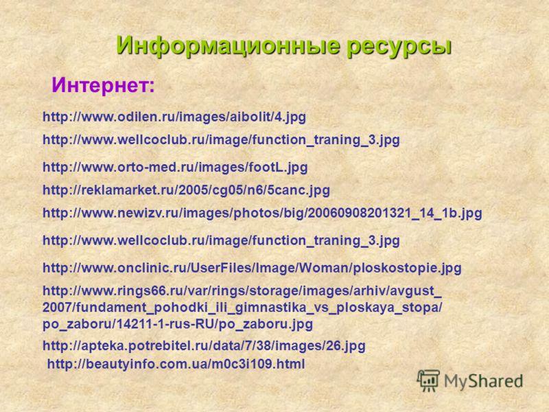 http://www.odilen.ru/images/aibolit/4.jpg Информационные ресурсы Интернет: http://www.wellcoclub.ru/image/function_traning_3.jpg http://www.orto-med.ru/images/footL.jpg http://reklamarket.ru/2005/cg05/n6/5canc.jpg http://www.newizv.ru/images/photos/b