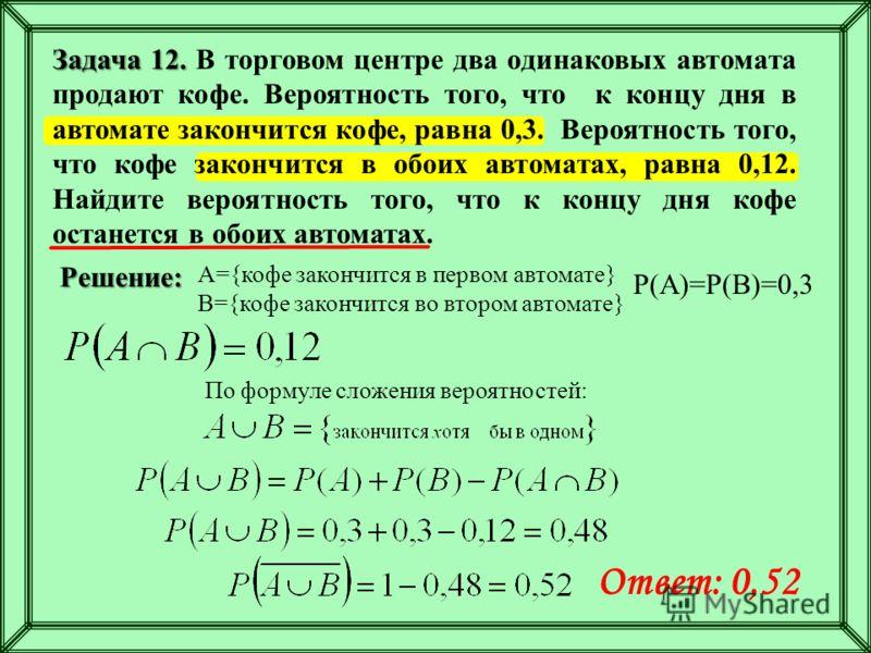 А={кофе закончится в первом автомате} B={кофе закончится во втором автомате} Р(А)=Р(В)=0,3 По формуле сложения вероятностей: Ответ: 0,52 Решение: Задача 12. Задача 12. В торговом центре два одинаковых автомата продают кофе. Вероятность того, что к ко