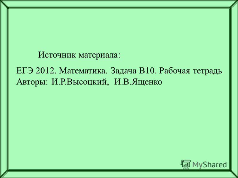Источник материала: ЕГЭ 2012. Математика. Задача В10. Рабочая тетрадь Авторы: И.Р.Высоцкий, И.В.Ященко