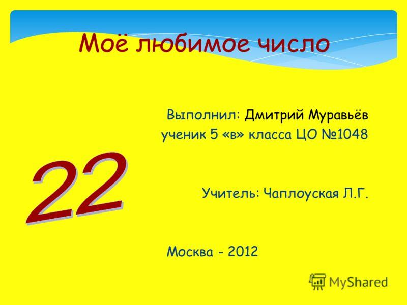 Выполнил: Дмитрий Муравьёв ученик 5 «в» класса ЦО 1048 Учитель: Чаплоуская Л.Г. Москва - 2012 Моё любимое число