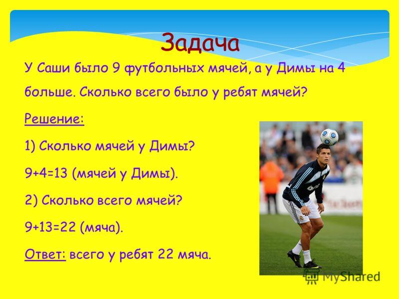 У Саши было 9 футбольных мячей, а у Димы на 4 больше. Сколько всего было у ребят мячей? Решение: 1) Сколько мячей у Димы? 9+4=13 (мячей у Димы). 2) Сколько всего мячей? 9+13=22 (мяча). Ответ: всего у ребят 22 мяча. Задача