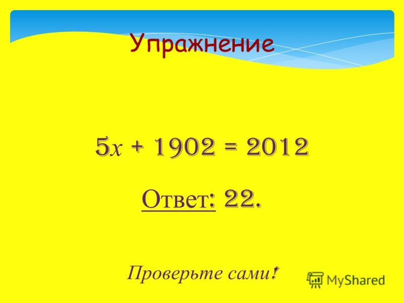 5 х + 1902 = 2012 Ответ : 22. Проверьте сами ! Упражнение
