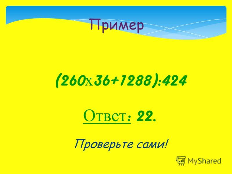 (260 х 36+1288):424 Ответ : 22. Проверьте сами! Пример