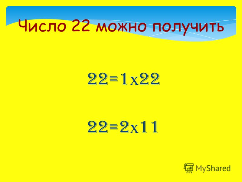 22=1 х 22 22=2 х 11 Число 22 можно получить