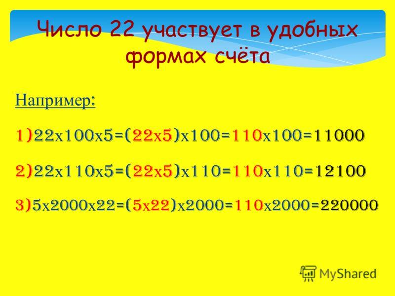Например : 1)22 х 100 х 5=(22 х 5) х 100=110 х 100=11000 2)22 х 110 х 5=(22 х 5) х 110=110 х 110=12100 3)5 х 2000 х 22=(5 х 22) х 2000=110 х 2000=220000 Число 22 участвует в удобных формах счёта