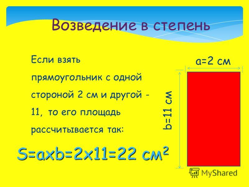 Если взять прямоугольник с одной стороной 2 см и другой - 11, то его площадь рассчитывается так: Возведение в степень a=2 см b=11 см S=axb=2х11=22 см 2