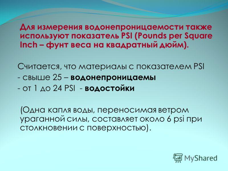 Для измерения водонепроницаемости также используют показатель PSI (Pounds per Square Inch – фунт веса на квадратный дюйм). Считается, что материалы с показателем PSI - свыше 25 – водонепроницаемы - от 1 до 24 PSI - водостойки (Одна капля воды, перено