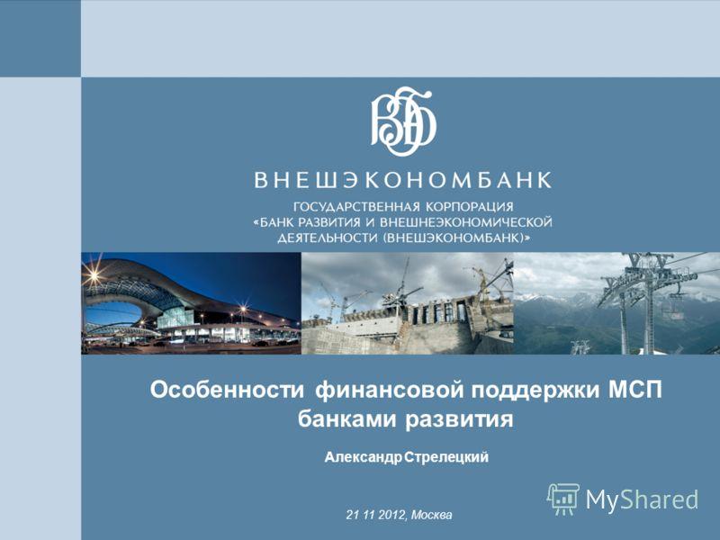 11 Особенности финансовой поддержки МСП банками развития Александр Стрелецкий 21 11 2012, Москва