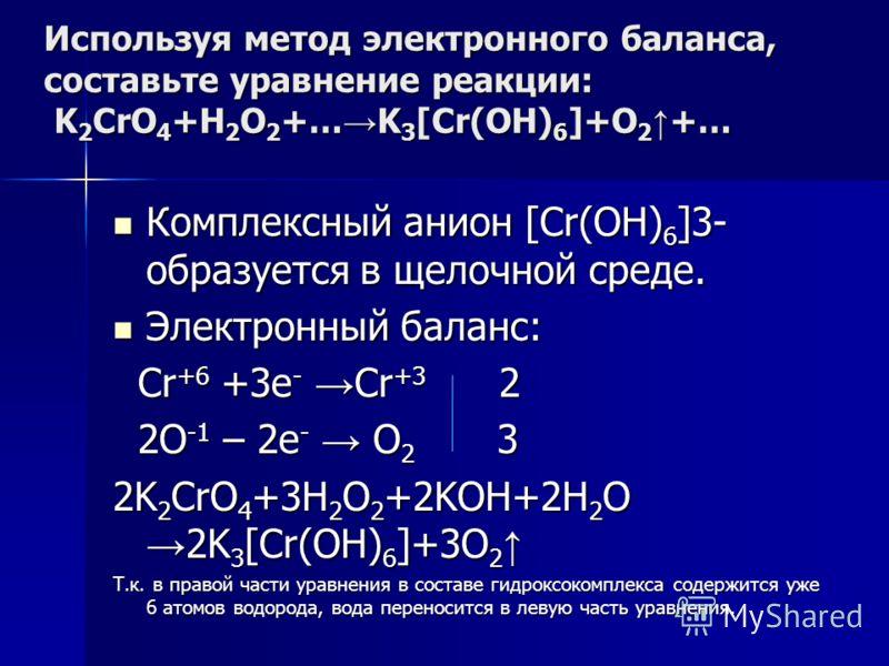 Используя метод электронного баланса, составьте уравнение pеакции: K 2 CrO 4 +H 2 O 2 +… K 3 [Cr(OH) 6 ]+O 2 +… Комплексный анион [Cr(OH) 6 ]3- образуется в щелочной среде. Комплексный анион [Cr(OH) 6 ]3- образуется в щелочной среде. Электронный бала