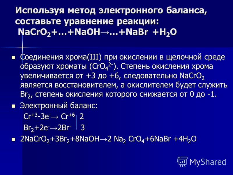Используя метод электронного баланса, составьте уравнение pеакции: NaCrO 2 +…+NaOH …+NaBr +H 2 O Соединения хрома(III) при окислении в щелочной среде образуют хроматы (CrO 4 2- ). Степень окисления хрома увеличивается от +3 до +6, следовательно NaCrO