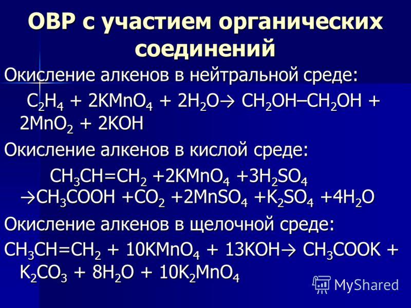 ОВР с участием органических соединений Окисление алкенов в нейтральной среде: C 2 H 4 + 2KMnO 4 + 2H 2 O CH 2 OH–CH 2 OH + 2MnO 2 + 2KOH C 2 H 4 + 2KMnO 4 + 2H 2 O CH 2 OH–CH 2 OH + 2MnO 2 + 2KOH Окисление алкенов в кислой среде: CH 3 CH=CH 2 +2KMnO