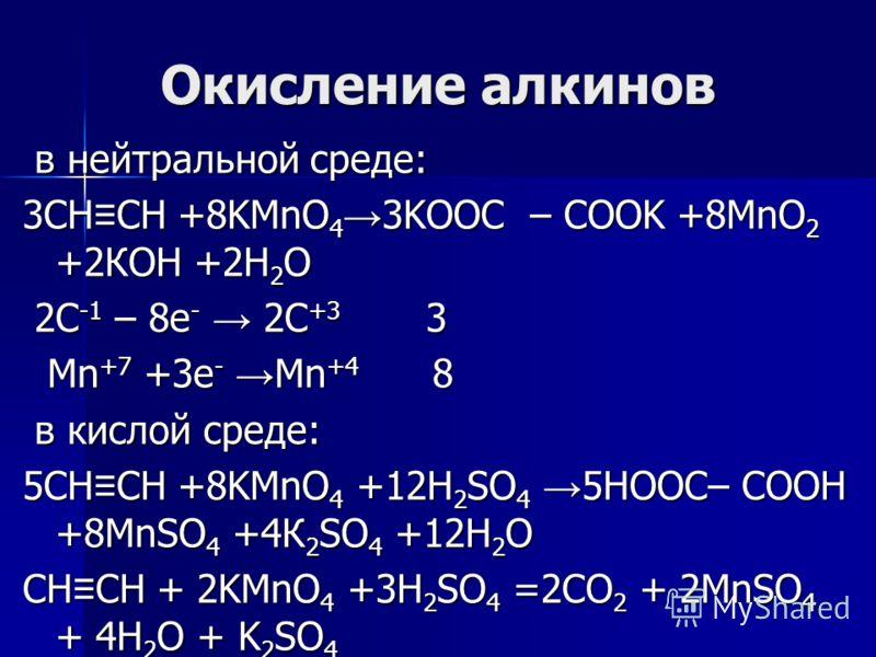 Окисление алкинов в нейтральной среде: в нейтральной среде: 3CH CH +8KMnO 4 3KOOC – COOK +8MnO 2 +2КОН +2Н 2 О 2C -1 – 8e - 2C +3 3 2C -1 – 8e - 2C +3 3 Mn +7 +3e - Mn +4 8 Mn +7 +3e - Mn +4 8 в кислой среде: в кислой среде: 5CH CH +8KMnO 4 +12H 2 SO