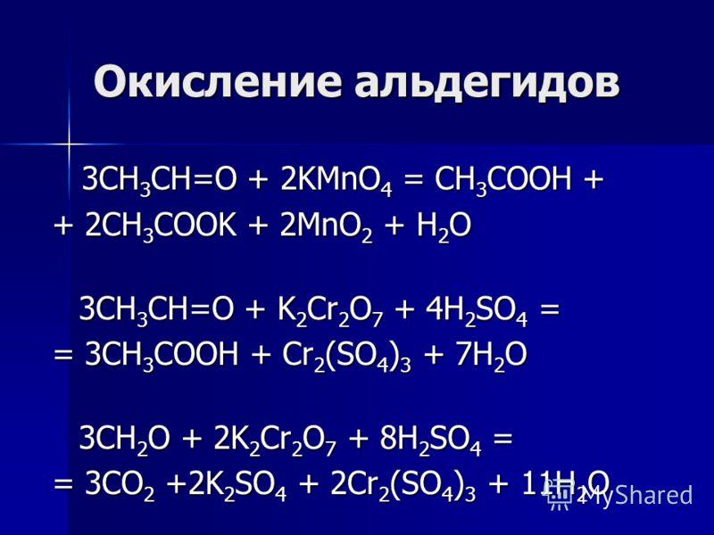 Окисление альдегидов 3CH 3 CH=O + 2KMnO 4 = CH 3 COOH + 3CH 3 CH=O + 2KMnO 4 = CH 3 COOH + + 2CH 3 COOK + 2MnO 2 + H 2 O 3CH 3 CH=O + K 2 Cr 2 O 7 + 4H 2 SO 4 = = 3CH 3 COOH + Cr 2 (SO 4 ) 3 + 7H 2 O 3СН 2 О + 2K 2 Cr 2 O 7 + 8H 2 SO 4 = = 3CO 2 +2K