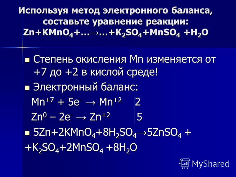 Используя метод электронного баланса, составьте уравнение pеакции: Zn+KMnO 4 +… …+K 2 SO 4 +MnSO 4 +Н 2 О Степень окисления Mn изменяется от +7 до +2 в кислой среде! Степень окисления Mn изменяется от +7 до +2 в кислой среде! Электронный баланс: Элек