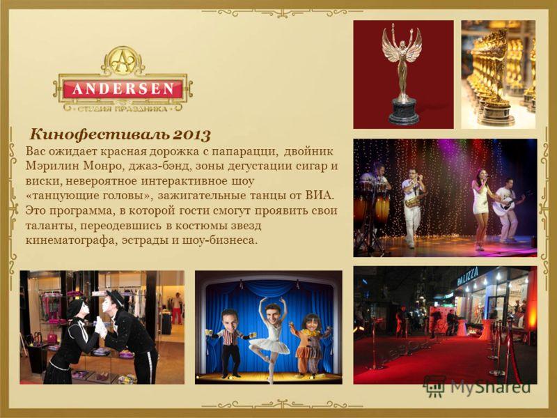 Кинофестиваль 2013 Вас ожидает красная дорожка с папарацци, двойник Мэрилин Монро, джаз-бэнд, зоны дегустации сигар и виски, невероятное интерактивное шоу «танцующие головы», зажигательные танцы от ВИА. Это программа, в которой гости смогут проявить