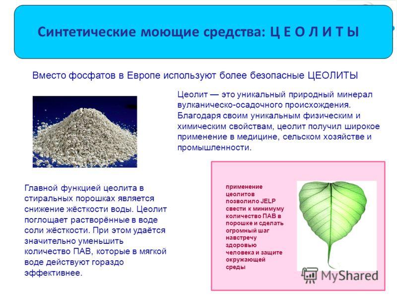 Синтетические моющие средства: Ц Е О Л И Т Ы Цеолит это уникальный природный минерал вулканическо-осадочного происхождения. Благодаря своим уникальным физическим и химическим свойствам, цеолит получил широкое применение в медицине, сельском хозяйстве