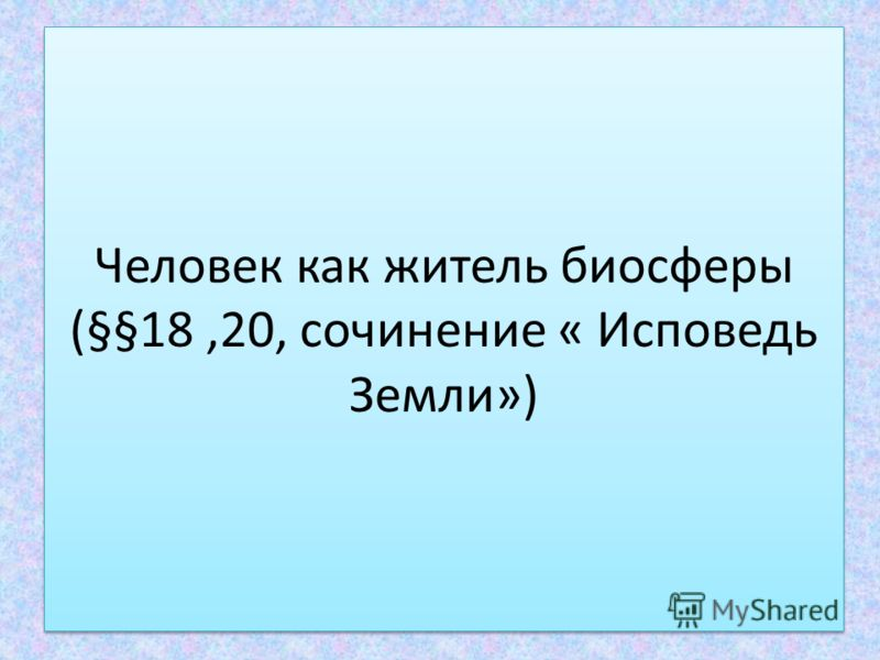 Человек как житель биосферы (§§18,20, сочинение « Исповедь Земли»)