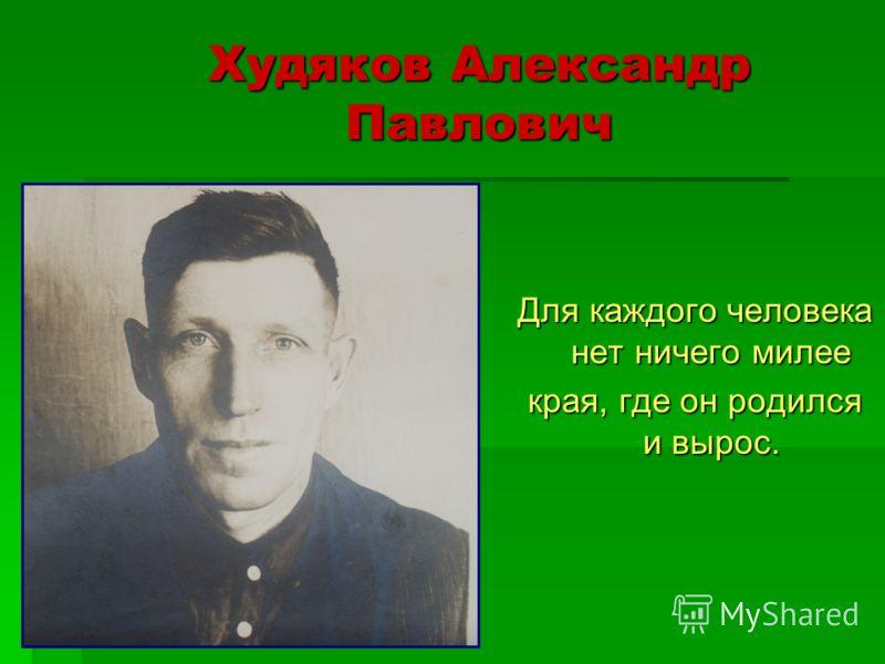 Худяков Александр Павлович Для каждого человека нет ничего милее края, где он родился и вырос.