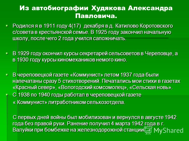 Из автобиографии Худякова Александра Павловича. Родился я в 1911 году 4(17) декабря в д. Катилово Коротовского с/совета в крестьянской семье. В 1925 году закончил начальную школу, после чего 2 года учился сапожничать. Родился я в 1911 году 4(17) дека