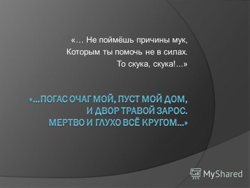 «… Не поймёшь причины мук, Которым ты помочь не в силах. То скука, скука!...»