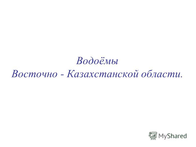Водоёмы Восточно - Казахстанской области.