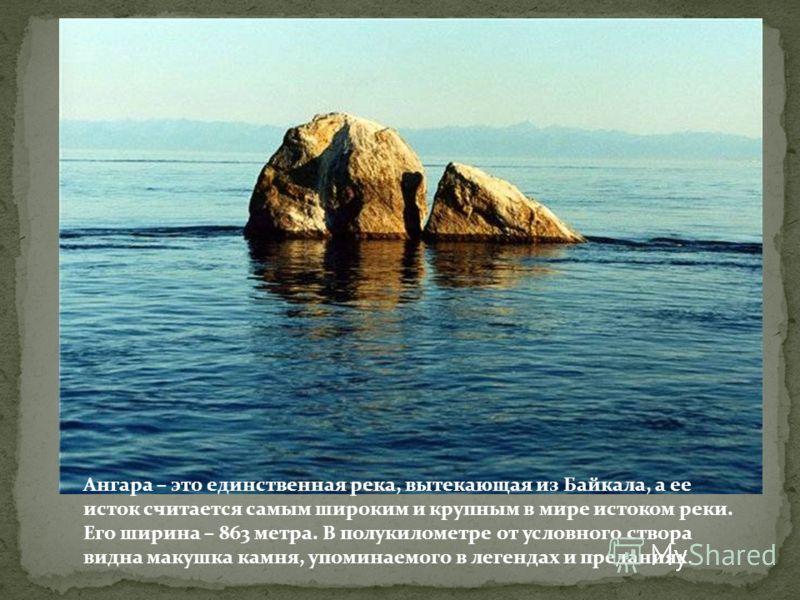 Ангара – это единственная река, вытекающая из Байкала, а ее исток считается самым широким и крупным в мире истоком реки. Его ширина – 863 метра. В полукилометре от условного створа видна макушка камня, упоминаемого в легендах и преданиях.