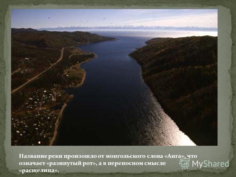 Название реки произошло от монгольского слова «Анга», что означает «разинутый рот», а в переносном смысле «расщелина».